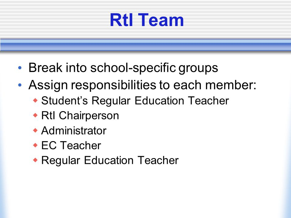 RtI Team Break into school-specific groups Assign responsibilities to each member:  Student's Regular Education Teacher  RtI Chairperson  Administrator  EC Teacher  Regular Education Teacher