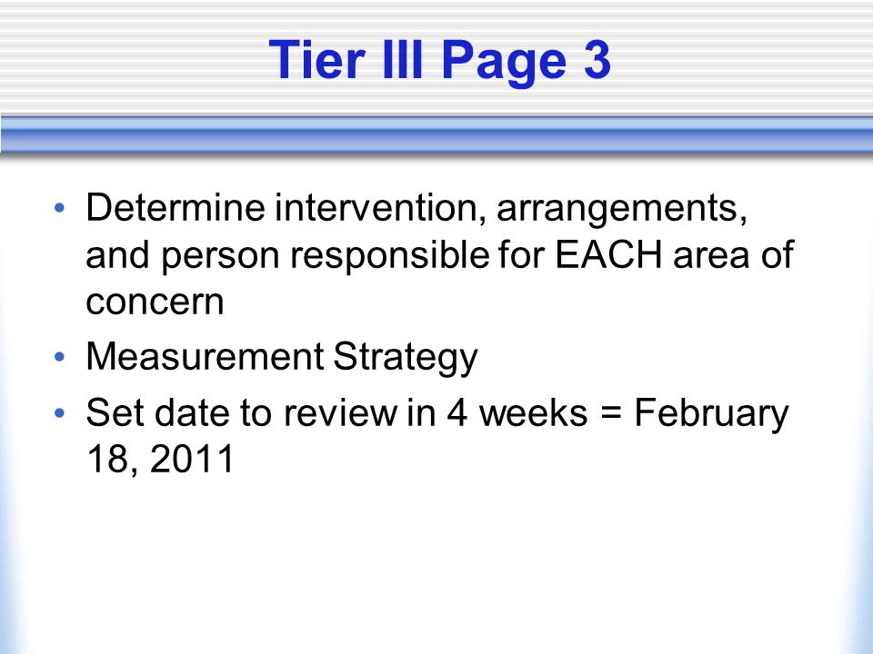 Tier III Page 3 Determine intervention, arrangements, and person responsible for EACH area of concern Measurement Strategy Set date to review in 4 wee