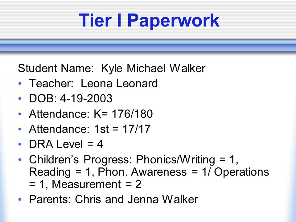 Tier I Paperwork Student Name: Kyle Michael Walker Teacher: Leona Leonard DOB: 4-19-2003 Attendance: K= 176/180 Attendance: 1st = 17/17 DRA Level = 4 Children's Progress: Phonics/Writing = 1, Reading = 1, Phon.