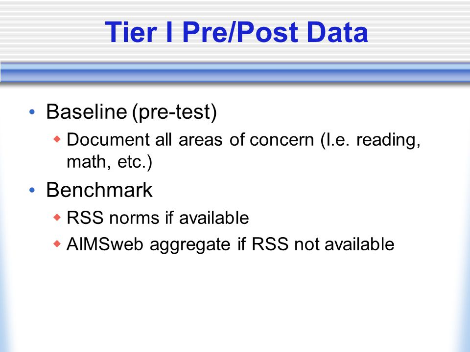 Tier I Pre/Post Data Baseline (pre-test)  Document all areas of concern (I.e. reading, math, etc.) Benchmark  RSS norms if available  AIMSweb aggre