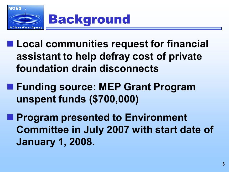 3 Background Local communities request for financial assistant to help defray cost of private foundation drain disconnects Funding source: MEP Grant Program unspent funds ($700,000) Program presented to Environment Committee in July 2007 with start date of January 1, 2008.