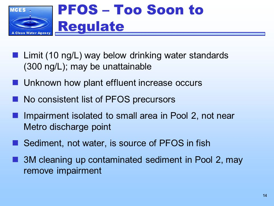 14 PFOS – Too Soon to Regulate Limit (10 ng/L) way below drinking water standards (300 ng/L); may be unattainable Unknown how plant effluent increase occurs No consistent list of PFOS precursors Impairment isolated to small area in Pool 2, not near Metro discharge point Sediment, not water, is source of PFOS in fish 3M cleaning up contaminated sediment in Pool 2, may remove impairment
