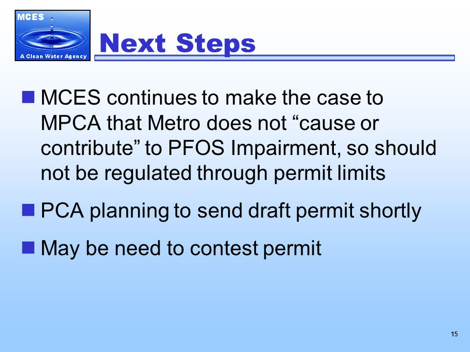 15 Next Steps MCES continues to make the case to MPCA that Metro does not cause or contribute to PFOS Impairment, so should not be regulated through permit limits PCA planning to send draft permit shortly May be need to contest permit