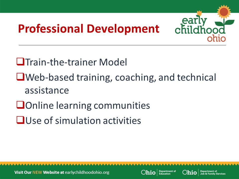 Visit Our NEW Website at earlychildhoodohio.org Professional Development  Train-the-trainer Model  Web-based training, coaching, and technical assistance  Online learning communities  Use of simulation activities