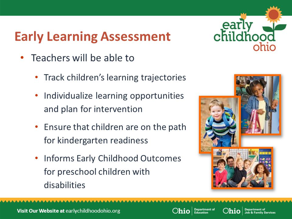 Visit Our Website at earlychildhoodohio.org Kindergarten Readiness Assessment Identify individual children's needs and provide necessary supports to children and teachers Assist teachers in data-driven instructional decision making at the child and classroom level Provide families with information about their children's learning and development Inform prior early learning and development stakeholders