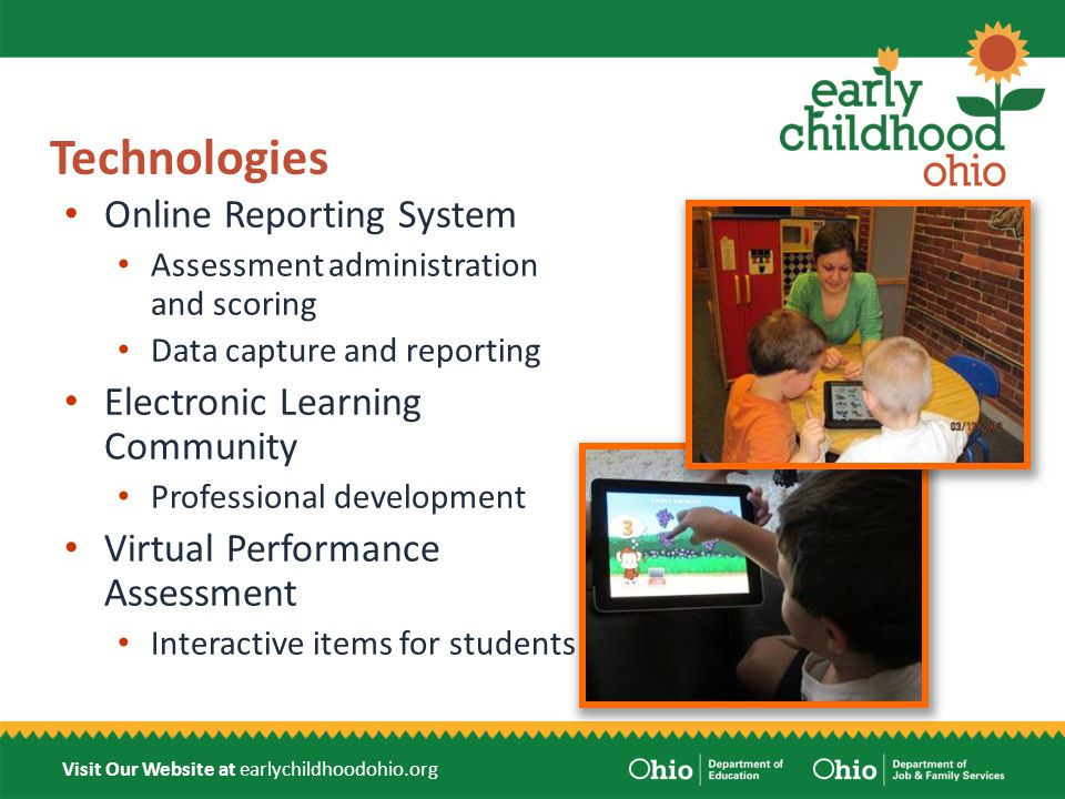 Visit Our Website at earlychildhoodohio.org Technologies Online Reporting System Assessment administration and scoring Data capture and reporting Electronic Learning Community Professional development Virtual Performance Assessment Interactive items for students