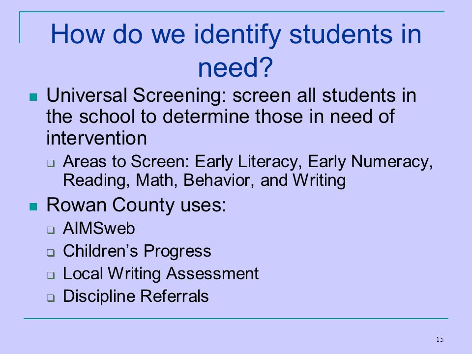 15 How do we identify students in need? Universal Screening: screen all students in the school to determine those in need of intervention  Areas to S