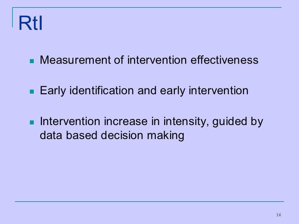 16 RtI Measurement of intervention effectiveness Early identification and early intervention Intervention increase in intensity, guided by data based