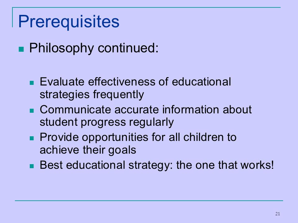 21 Prerequisites Philosophy continued: Evaluate effectiveness of educational strategies frequently Communicate accurate information about student prog