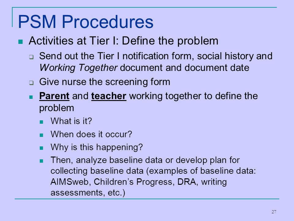 27 PSM Procedures Activities at Tier I: Define the problem  Send out the Tier I notification form, social history and Working Together document and d