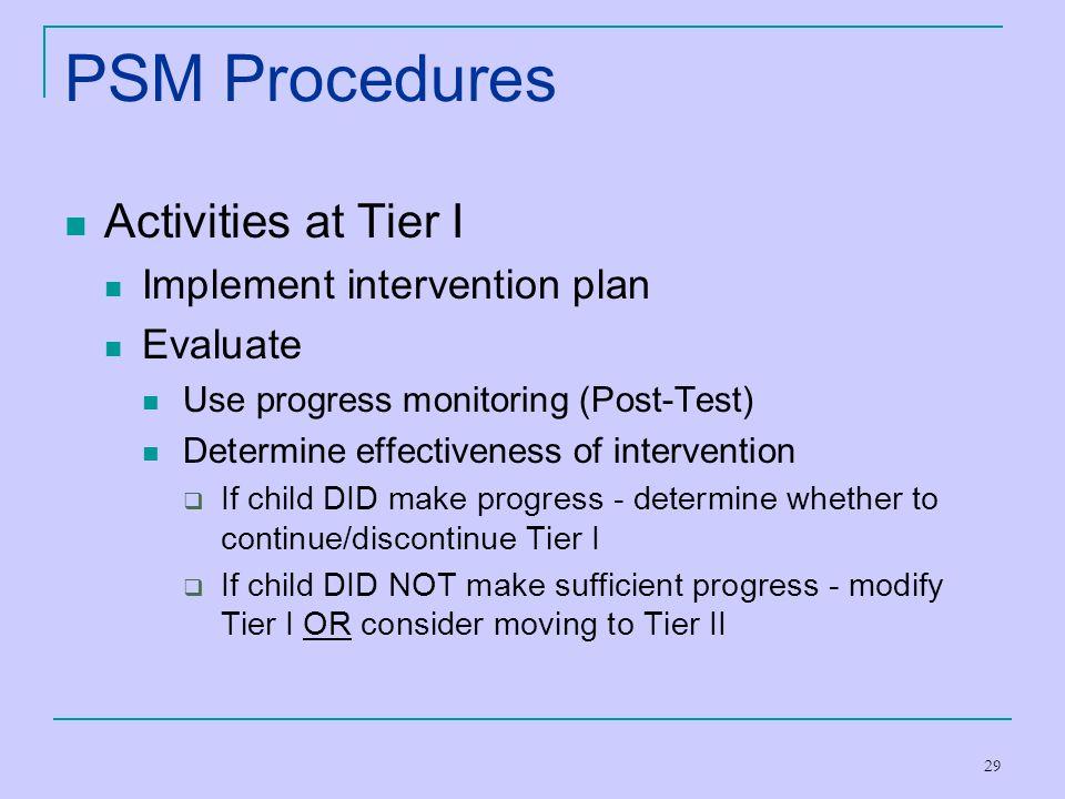 29 PSM Procedures Activities at Tier I Implement intervention plan Evaluate Use progress monitoring (Post-Test) Determine effectiveness of interventio