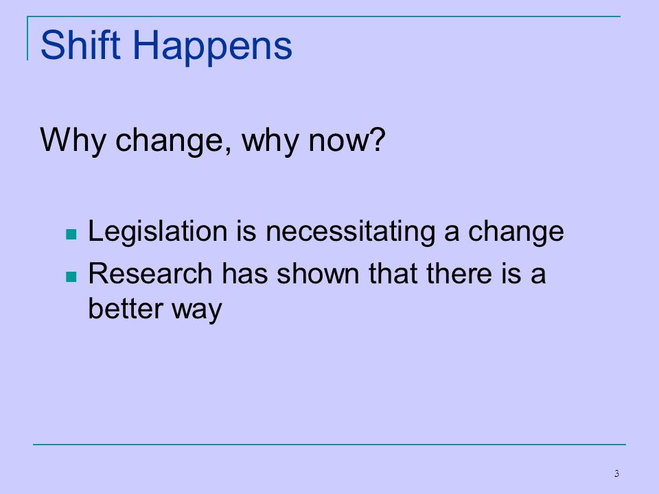 3 Shift Happens Why change, why now? Legislation is necessitating a change Research has shown that there is a better way