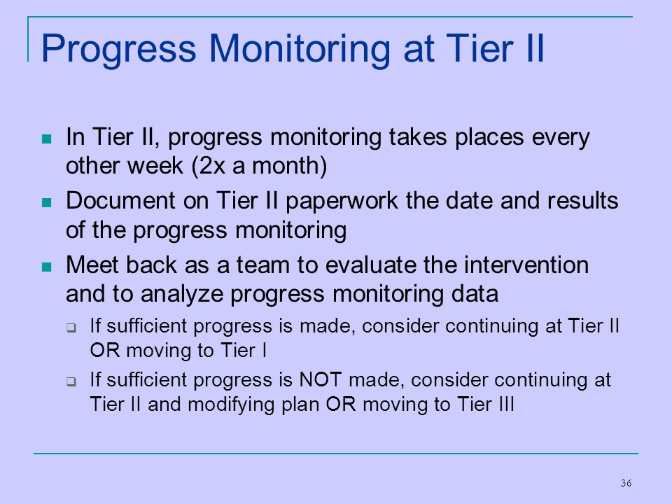 36 Progress Monitoring at Tier II In Tier II, progress monitoring takes places every other week (2x a month) Document on Tier II paperwork the date an