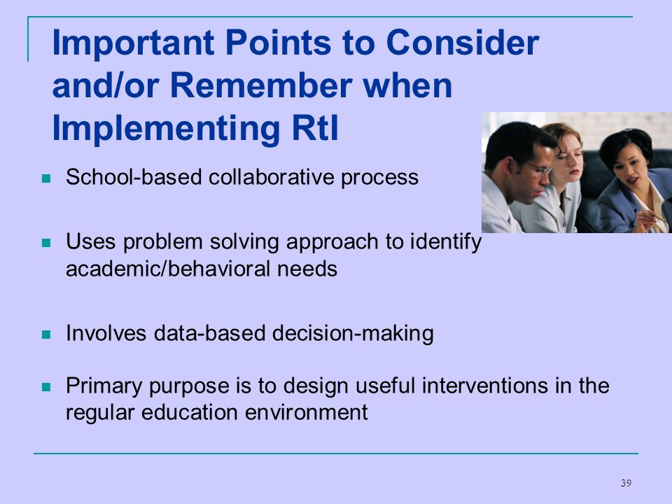39 Important Points to Consider and/or Remember when Implementing RtI School-based collaborative process Uses problem solving approach to identify aca