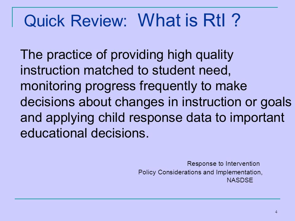 4 Quick Review: What is RtI ? The practice of providing high quality instruction matched to student need, monitoring progress frequently to make decis
