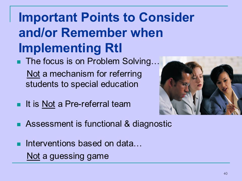 40 Important Points to Consider and/or Remember when Implementing RtI The focus is on Problem Solving… Not a mechanism for referring students to speci