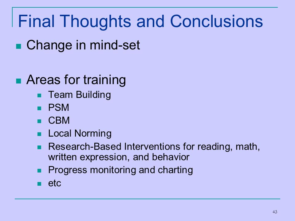 43 Final Thoughts and Conclusions Change in mind-set Areas for training Team Building PSM CBM Local Norming Research-Based Interventions for reading,