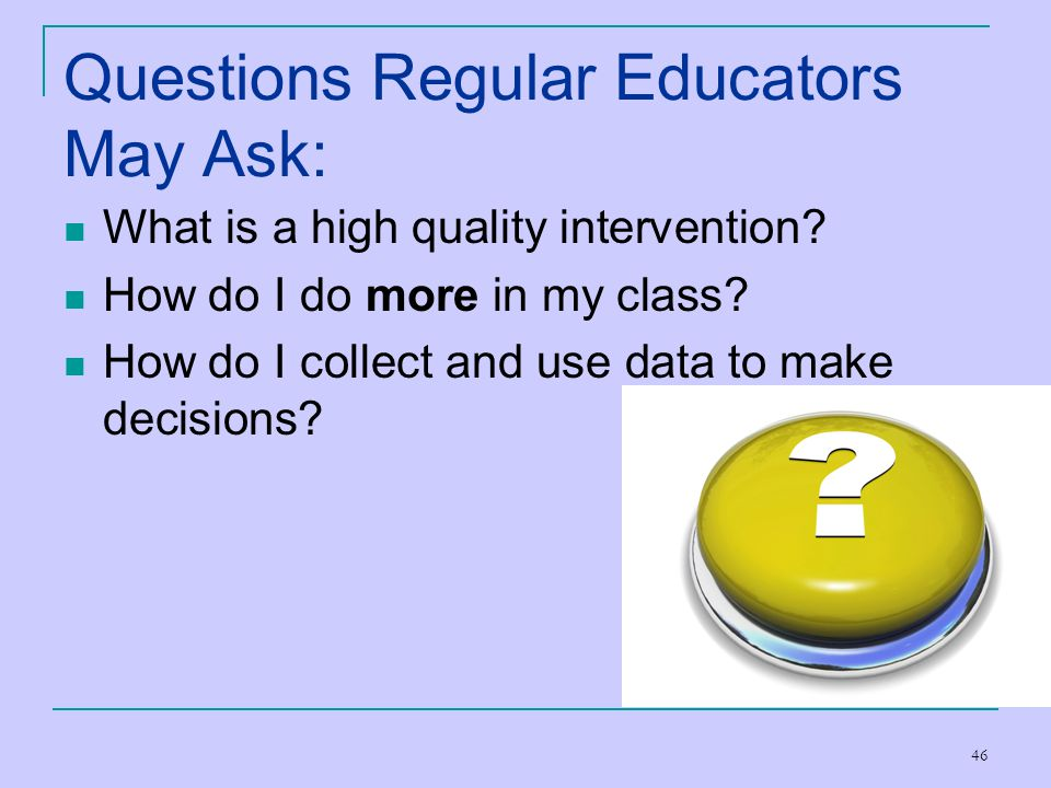 46 Questions Regular Educators May Ask: What is a high quality intervention? How do I do more in my class? How do I collect and use data to make decis
