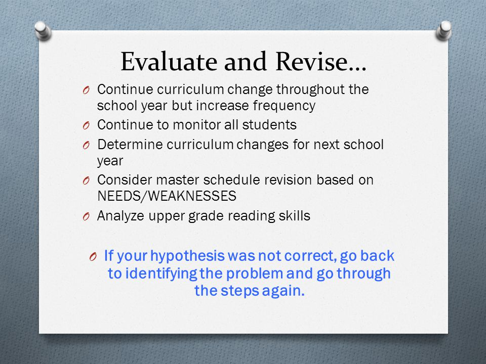 Evaluate and Revise… O Continue curriculum change throughout the school year but increase frequency O Continue to monitor all students O Determine curriculum changes for next school year O Consider master schedule revision based on NEEDS/WEAKNESSES O Analyze upper grade reading skills O If your hypothesis was not correct, go back to identifying the problem and go through the steps again.