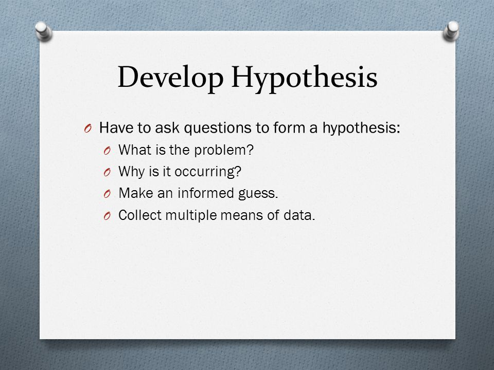 Develop Hypothesis O Have to ask questions to form a hypothesis: O What is the problem.