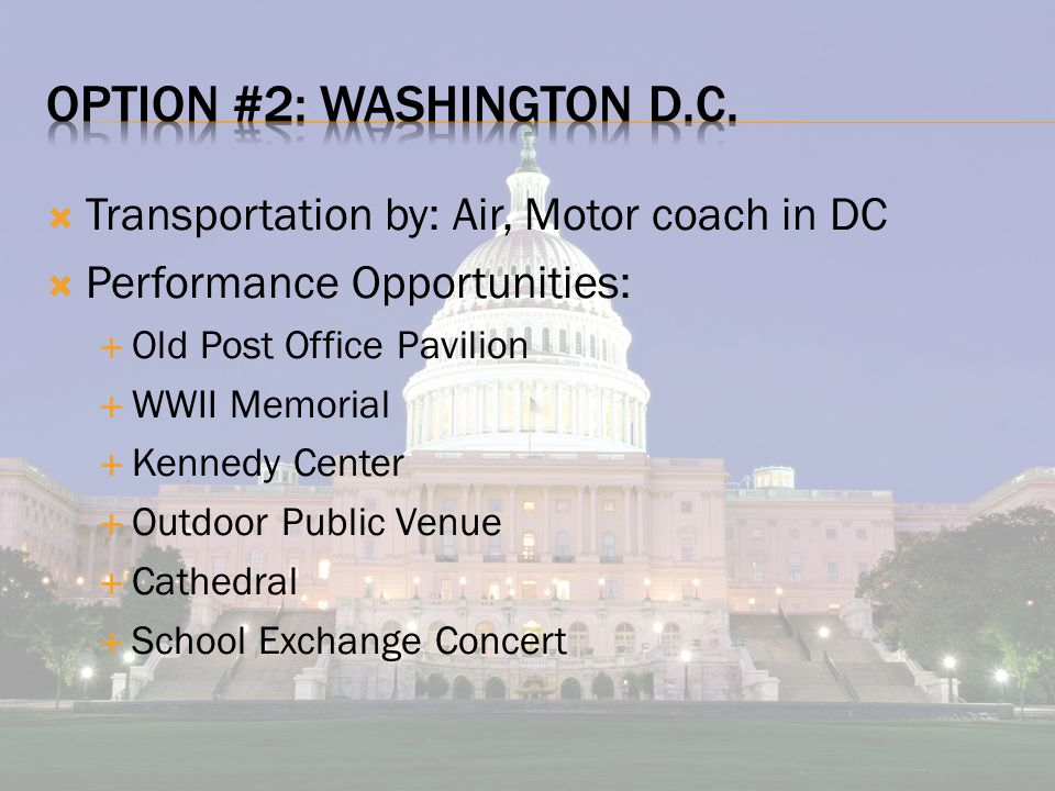  Transportation by: Air, Motor coach in DC  Performance Opportunities:  Old Post Office Pavilion  WWII Memorial  Kennedy Center  Outdoor Public Venue  Cathedral  School Exchange Concert