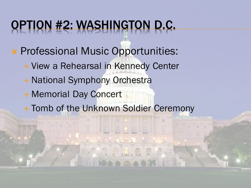  Professional Music Opportunities:  View a Rehearsal in Kennedy Center  National Symphony Orchestra  Memorial Day Concert  Tomb of the Unknown Soldier Ceremony