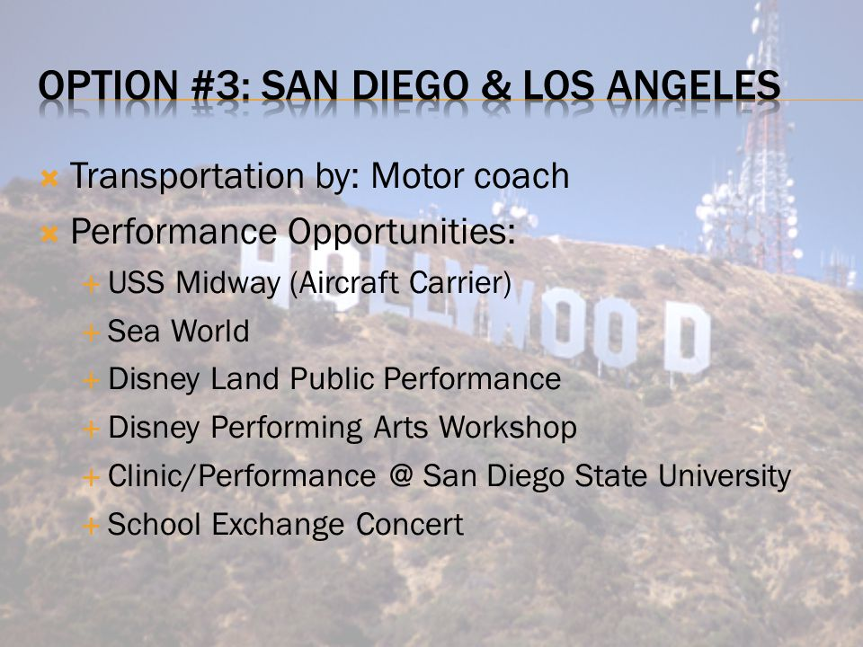  Transportation by: Motor coach  Performance Opportunities:  USS Midway (Aircraft Carrier)  Sea World  Disney Land Public Performance  Disney Performing Arts Workshop  Clinic/Performance @ San Diego State University  School Exchange Concert