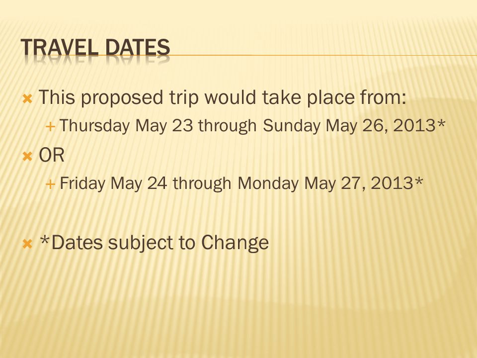  This proposed trip would take place from:  Thursday May 23 through Sunday May 26, 2013*  OR  Friday May 24 through Monday May 27, 2013*  *Dates subject to Change