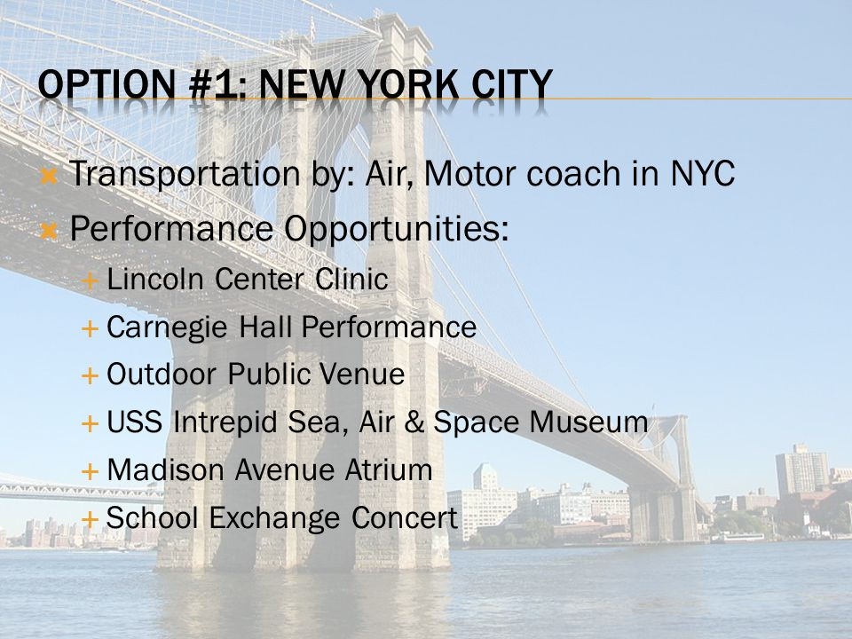  Transportation by: Air, Motor coach in NYC  Performance Opportunities:  Lincoln Center Clinic  Carnegie Hall Performance  Outdoor Public Venue  USS Intrepid Sea, Air & Space Museum  Madison Avenue Atrium  School Exchange Concert