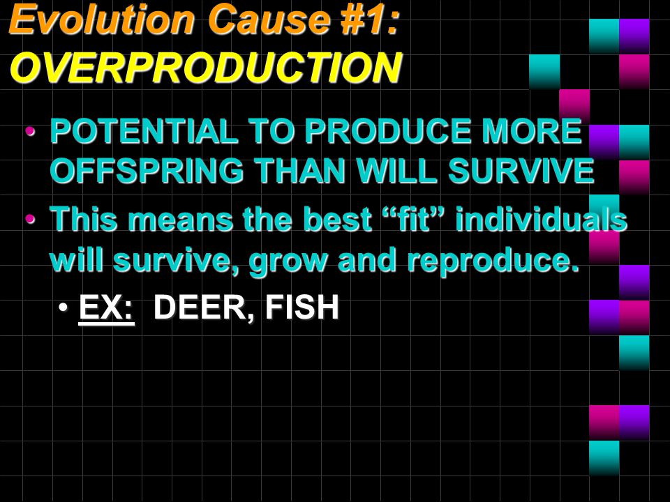 Evolution Cause #1: OVERPRODUCTION POTENTIAL TO PRODUCE MORE OFFSPRING THAN WILL SURVIVEPOTENTIAL TO PRODUCE MORE OFFSPRING THAN WILL SURVIVE This means the best fit individuals will survive, grow and reproduce.This means the best fit individuals will survive, grow and reproduce.