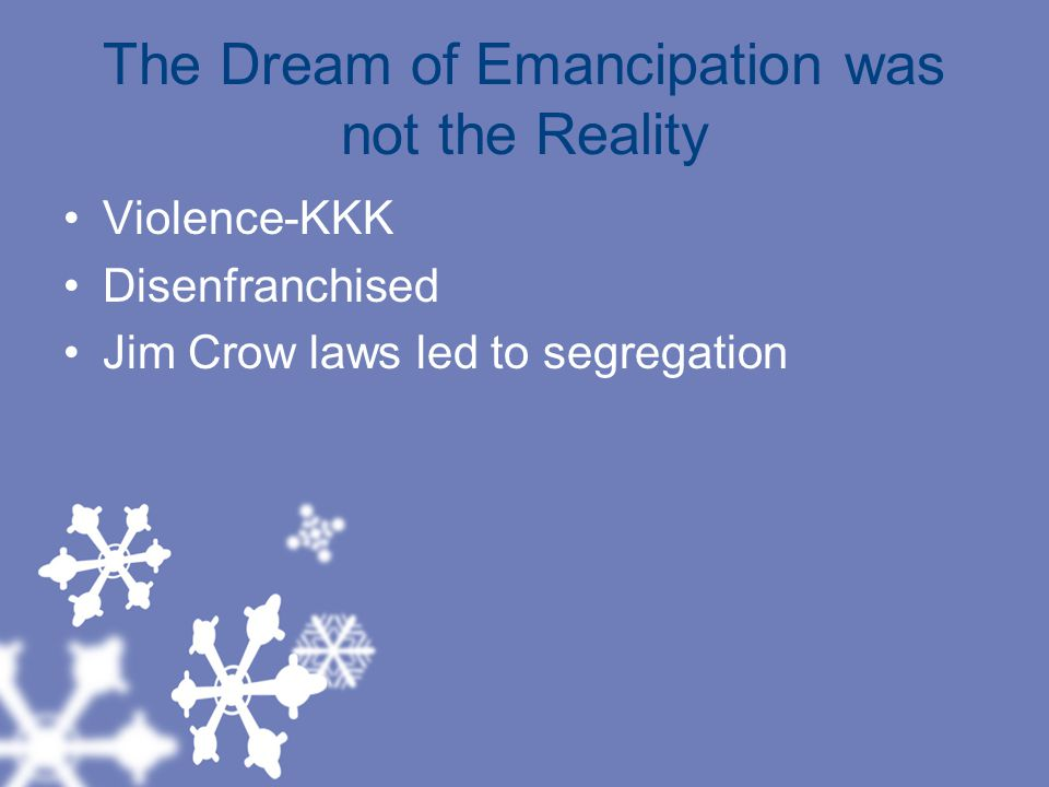 The Dream of Emancipation was not the Reality Violence-KKK Disenfranchised Jim Crow laws led to segregation