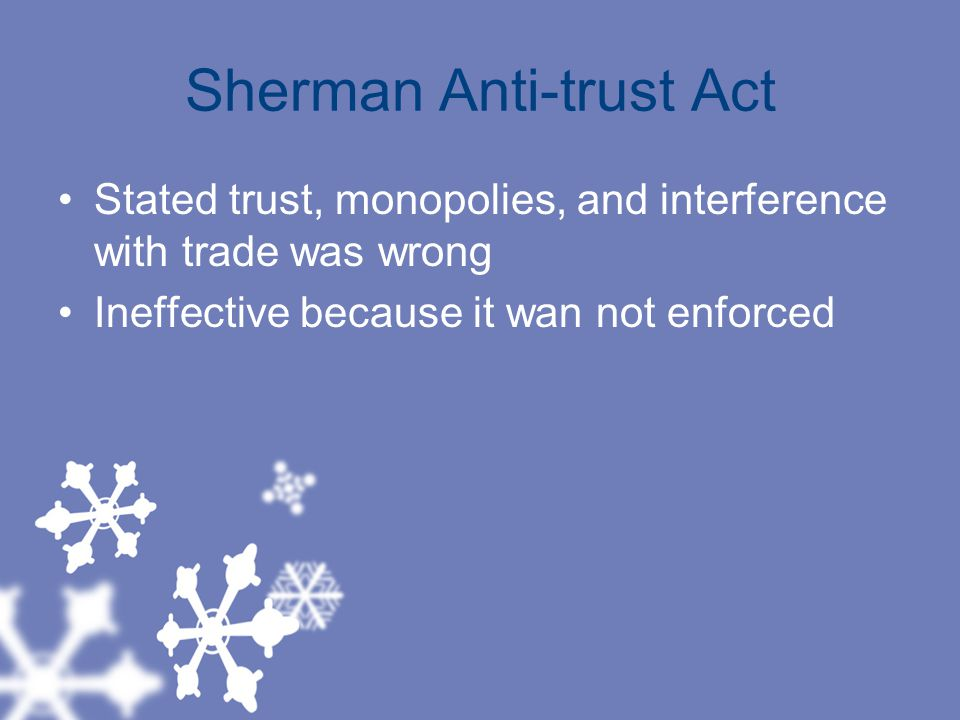 Sherman Anti-trust Act Stated trust, monopolies, and interference with trade was wrong Ineffective because it wan not enforced