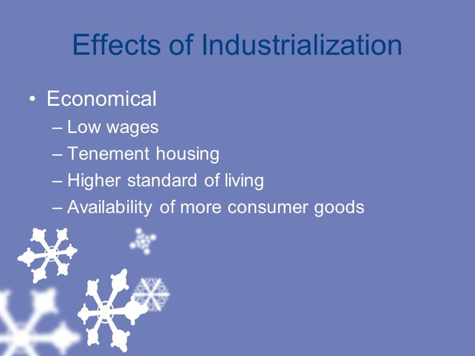 Effects of Industrialization Economical –Low wages –Tenement housing –Higher standard of living –Availability of more consumer goods