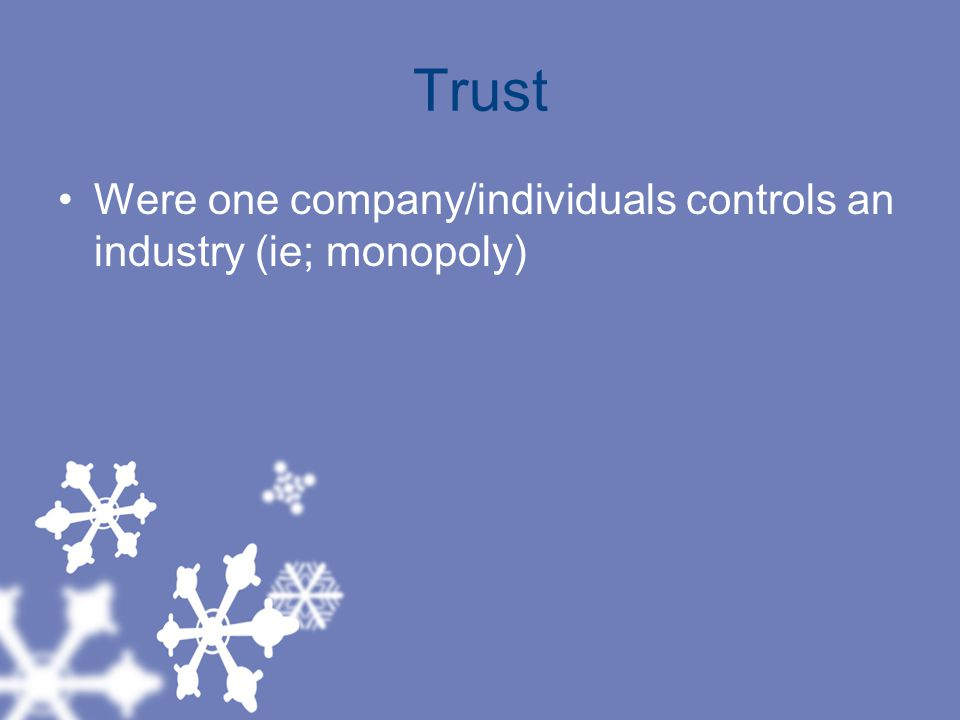 Trust Were one company/individuals controls an industry (ie; monopoly)