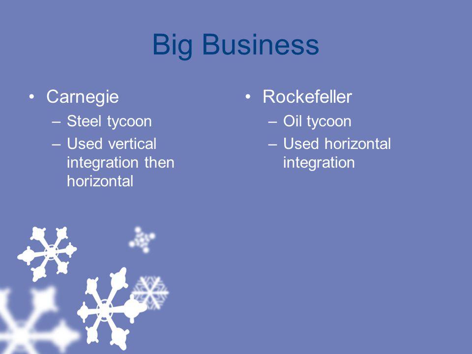 Big Business Carnegie –Steel tycoon –Used vertical integration then horizontal Rockefeller –Oil tycoon –Used horizontal integration