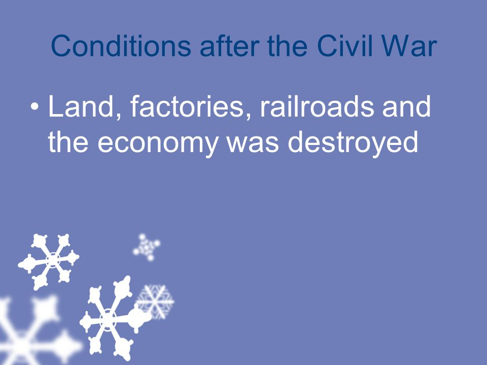 Conditions after the Civil War Land, factories, railroads and the economy was destroyed