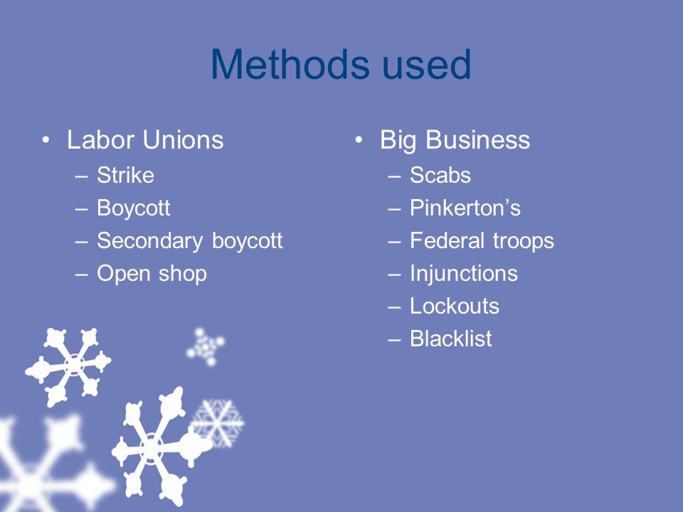 Methods used Labor Unions –Strike –Boycott –Secondary boycott –Open shop Big Business –Scabs –Pinkerton's –Federal troops –Injunctions –Lockouts –Blacklist
