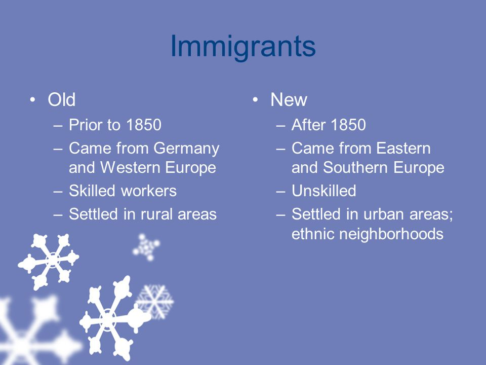 Immigrants Old –Prior to 1850 –Came from Germany and Western Europe –Skilled workers –Settled in rural areas New –After 1850 –Came from Eastern and Southern Europe –Unskilled –Settled in urban areas; ethnic neighborhoods