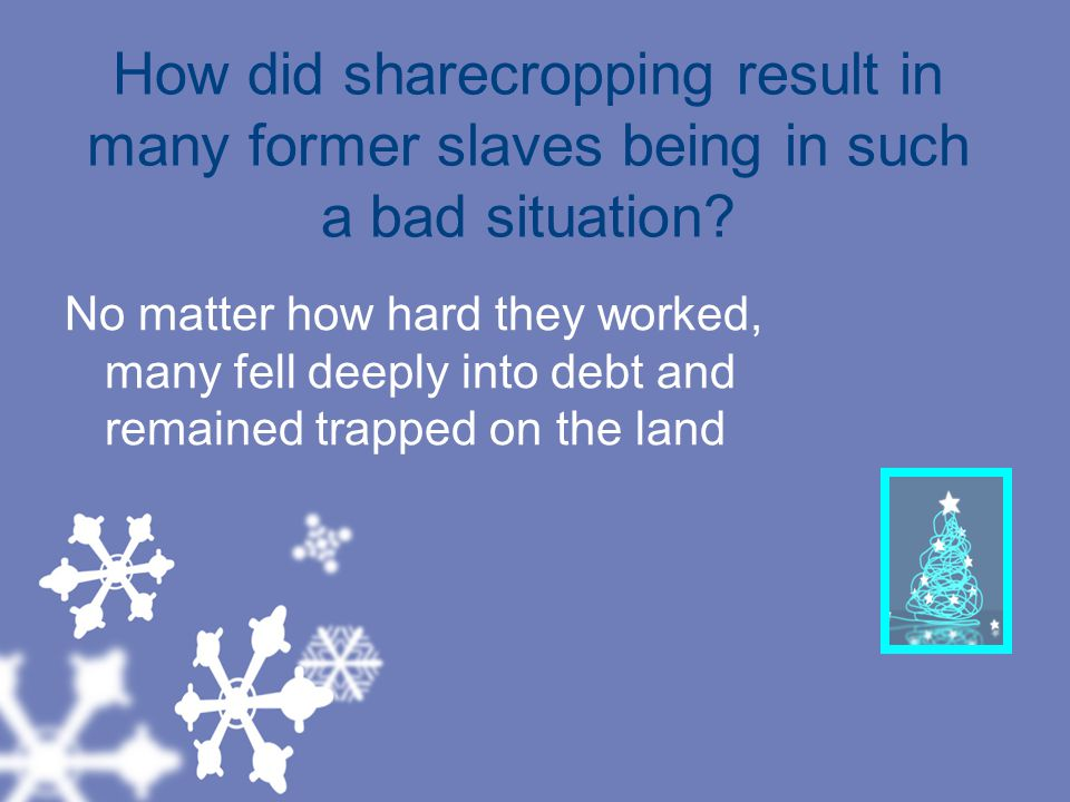 How did sharecropping result in many former slaves being in such a bad situation.