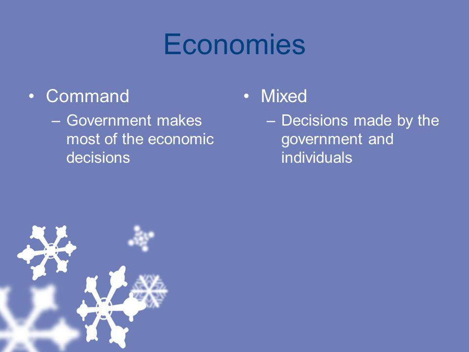 Economies Command –Government makes most of the economic decisions Mixed –Decisions made by the government and individuals