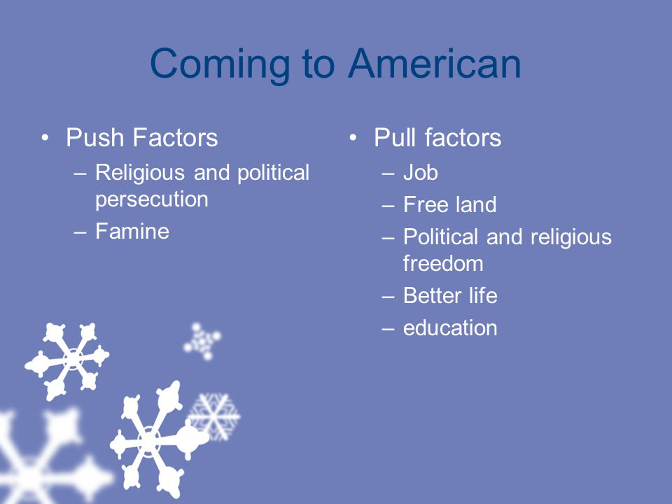 Coming to American Push Factors –Religious and political persecution –Famine Pull factors –Job –Free land –Political and religious freedom –Better life –education