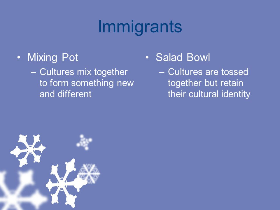 Immigrants Mixing Pot –Cultures mix together to form something new and different Salad Bowl –Cultures are tossed together but retain their cultural identity