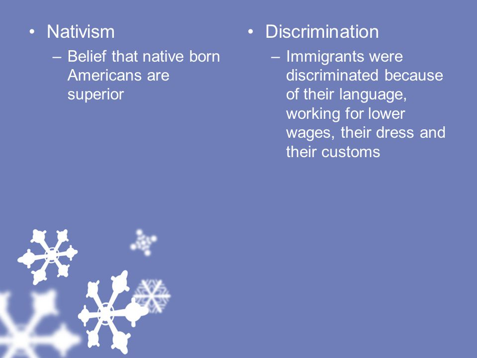 Nativism –Belief that native born Americans are superior Discrimination –Immigrants were discriminated because of their language, working for lower wages, their dress and their customs