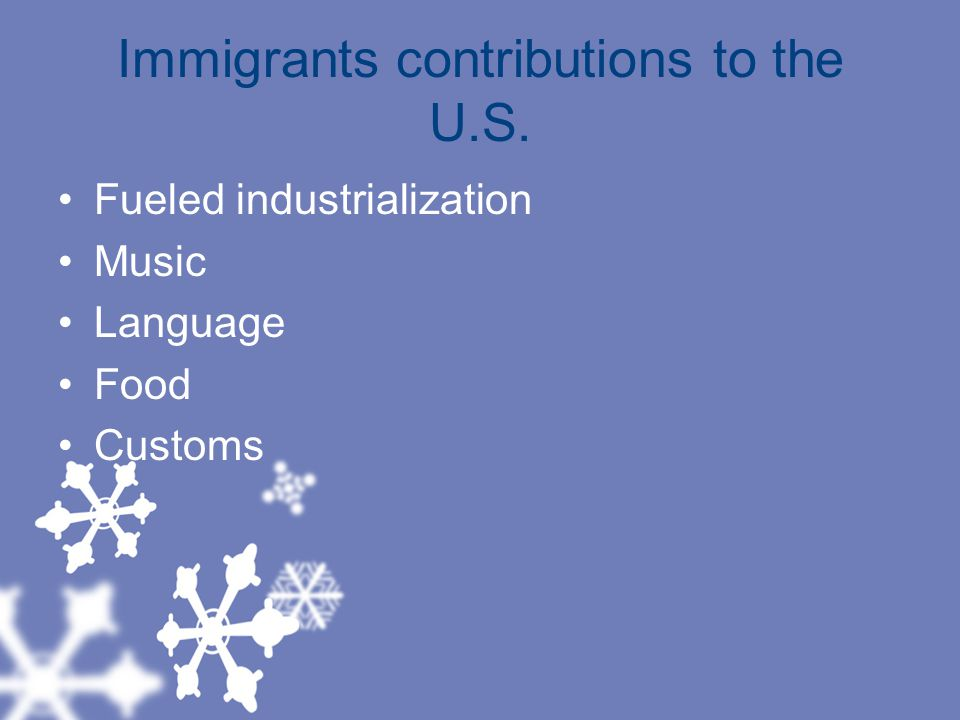 Immigrants contributions to the U.S. Fueled industrialization Music Language Food Customs