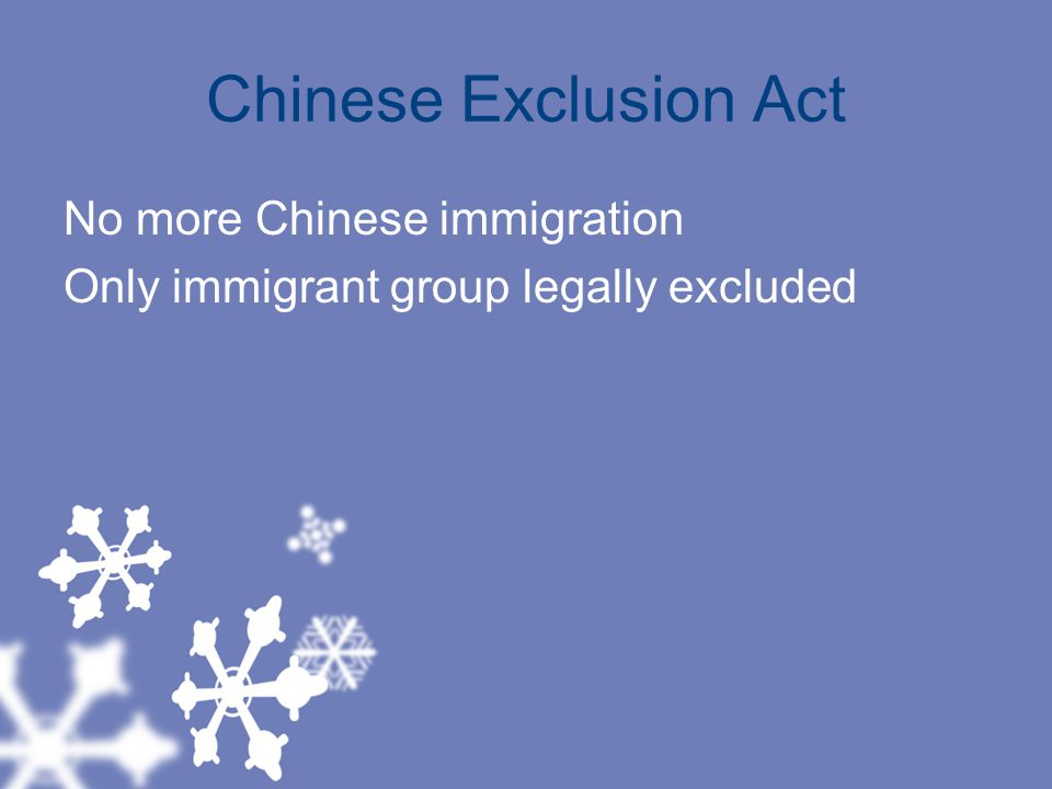 Chinese Exclusion Act No more Chinese immigration Only immigrant group legally excluded