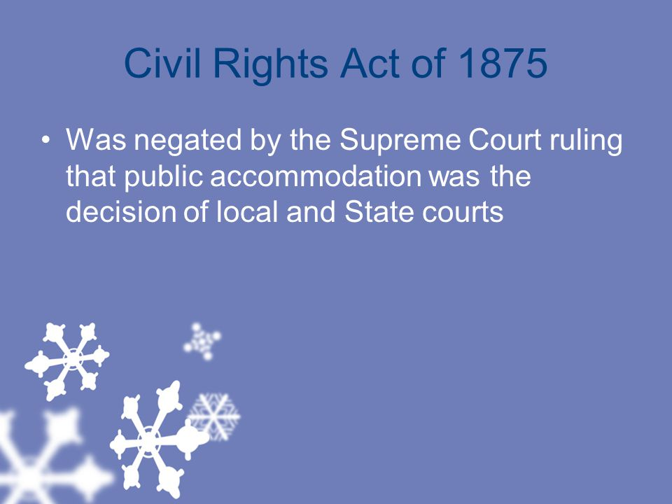 Civil Rights Act of 1875 Was negated by the Supreme Court ruling that public accommodation was the decision of local and State courts
