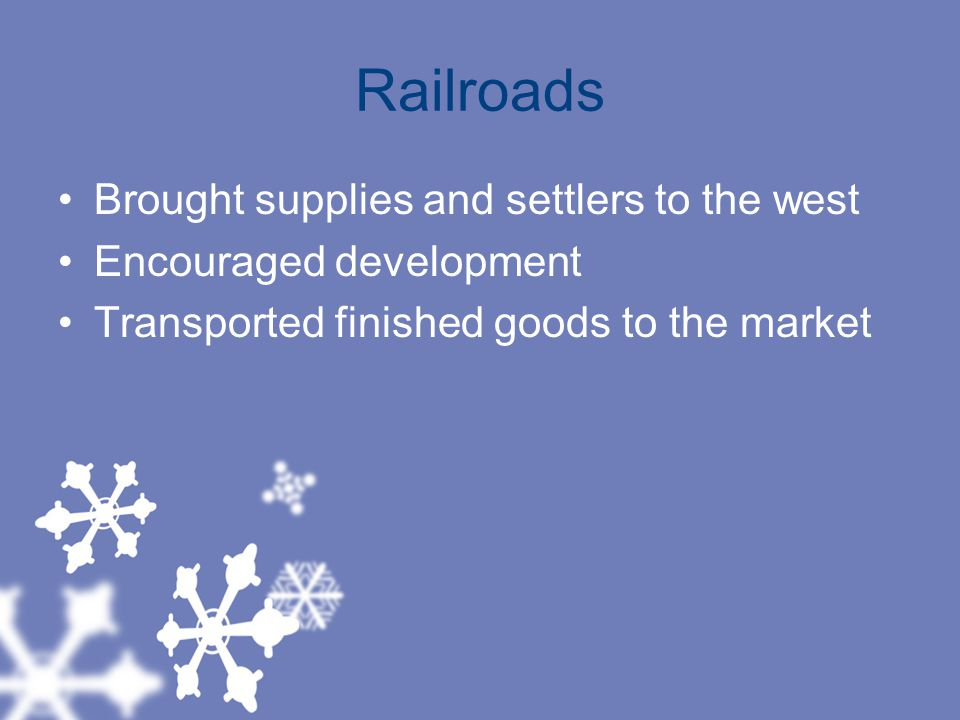 Railroads Brought supplies and settlers to the west Encouraged development Transported finished goods to the market