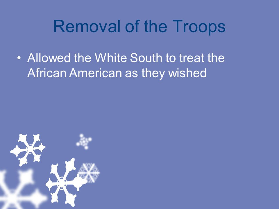 Removal of the Troops Allowed the White South to treat the African American as they wished