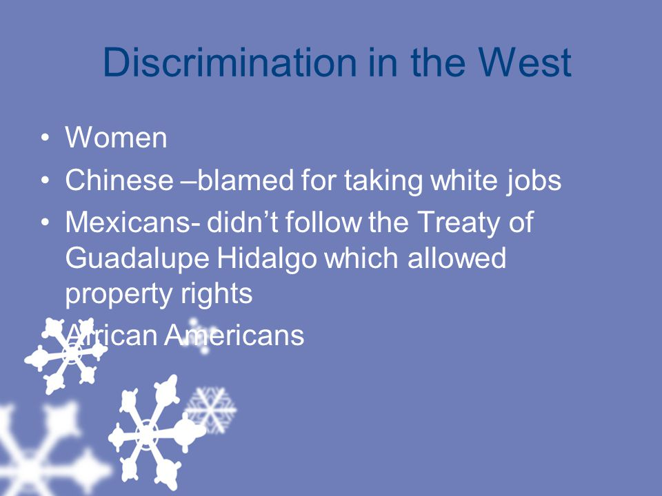 Discrimination in the West Women Chinese –blamed for taking white jobs Mexicans- didn't follow the Treaty of Guadalupe Hidalgo which allowed property rights African Americans
