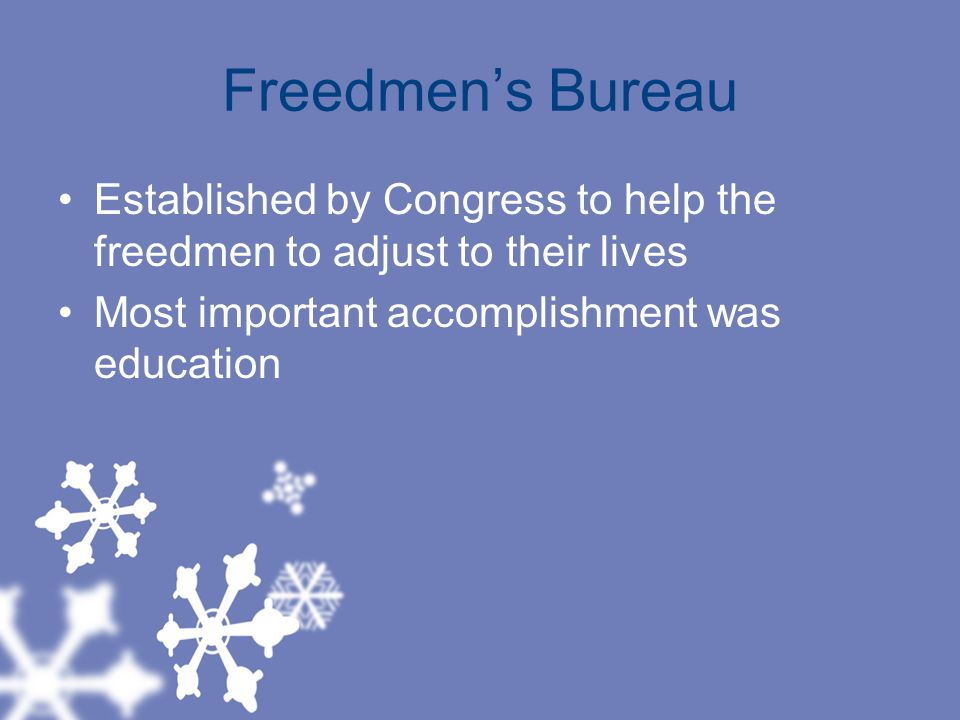 Freedmen's Bureau Established by Congress to help the freedmen to adjust to their lives Most important accomplishment was education